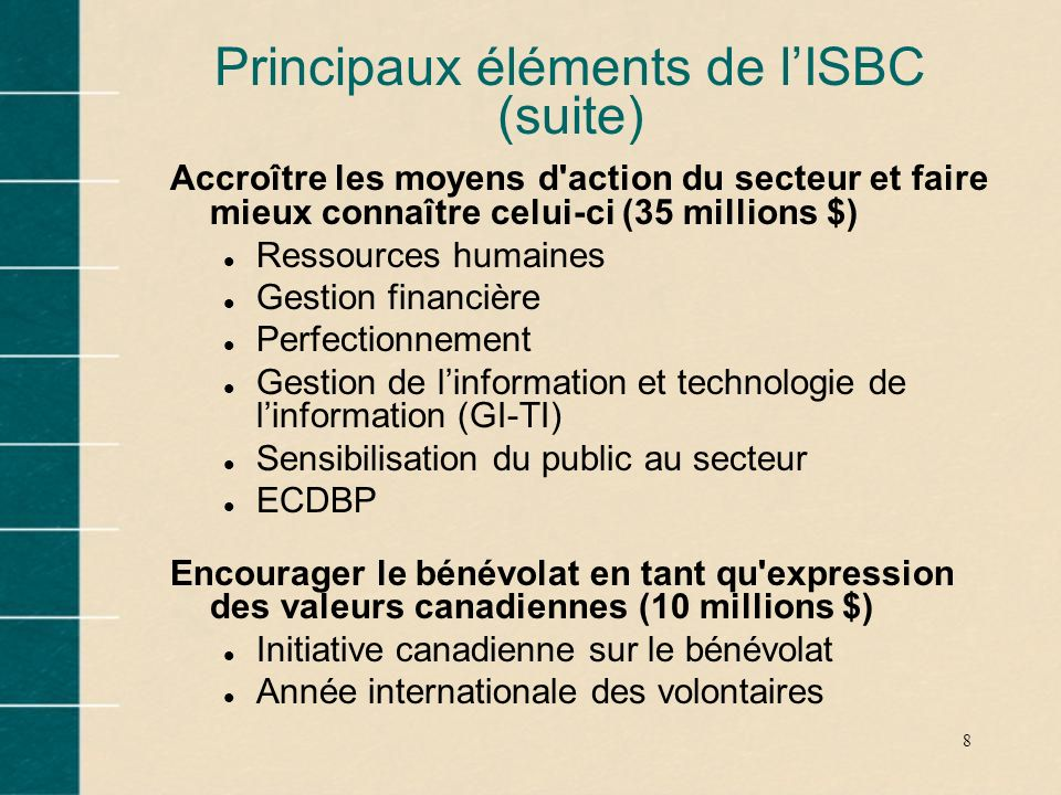 8 Principaux éléments de lISBC (suite) Accroître les moyens d'action du secteur et faire mieux connaître celui-ci (35 millions $) l Ressources humaine