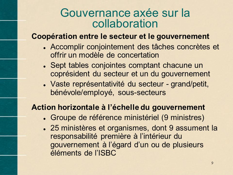 9 Gouvernance axée sur la collaboration Coopération entre le secteur et le gouvernement l Accomplir conjointement des tâches concrètes et offrir un mo