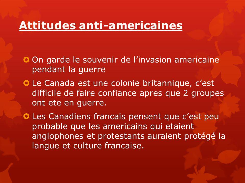 Attitudes anti-americaines On garde le souvenir de linvasion americaine pendant la guerre Le Canada est une colonie britannique, cest difficile de fai
