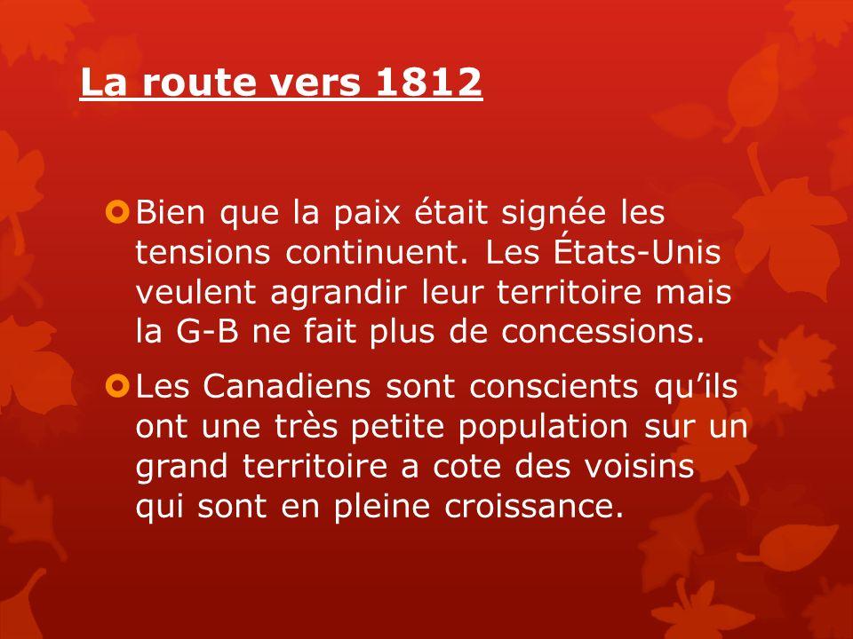 La route vers 1812 Bien que la paix était signée les tensions continuent. Les États-Unis veulent agrandir leur territoire mais la G-B ne fait plus de