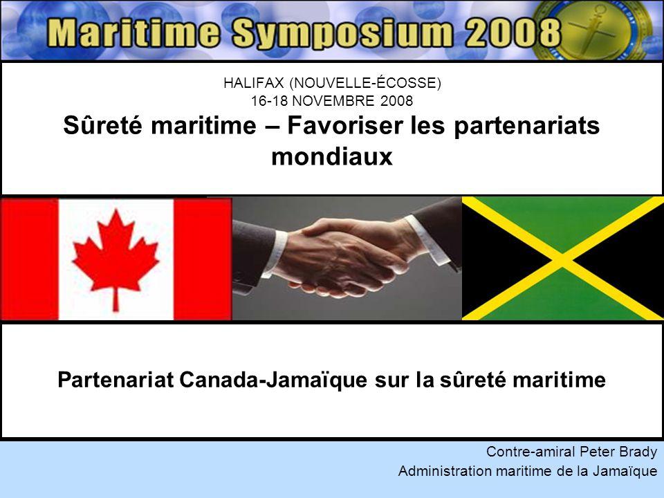 HALIFAX (NOUVELLE-ÉCOSSE) 16-18 NOVEMBRE 2008 Sûreté maritime – Favoriser les partenariats mondiaux Contre-amiral Peter Brady Administration maritime de la Jamaïque Partenariat Canada-Jamaïque sur la sûreté maritime