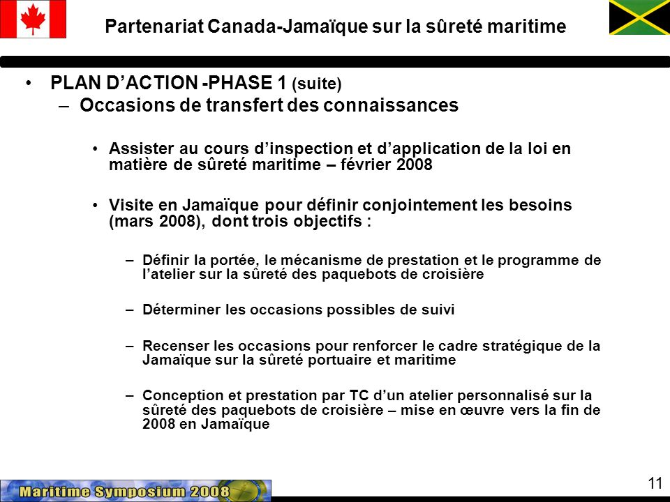 11 PLAN DACTION -PHASE 1 (suite) –Occasions de transfert des connaissances Assister au cours dinspection et dapplication de la loi en matière de sûreté maritime – février 2008 Visite en Jamaïque pour définir conjointement les besoins (mars 2008), dont trois objectifs : –Définir la portée, le mécanisme de prestation et le programme de latelier sur la sûreté des paquebots de croisière –Déterminer les occasions possibles de suivi –Recenser les occasions pour renforcer le cadre stratégique de la Jamaïque sur la sûreté portuaire et maritime –Conception et prestation par TC dun atelier personnalisé sur la sûreté des paquebots de croisière – mise en œuvre vers la fin de 2008 en Jamaïque Partenariat Canada-Jamaïque sur la sûreté maritime