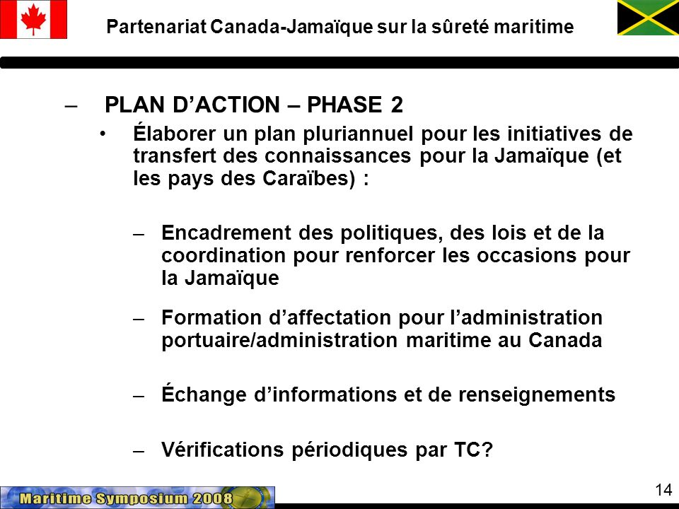 14 –PLAN DACTION – PHASE 2 Élaborer un plan pluriannuel pour les initiatives de transfert des connaissances pour la Jamaïque (et les pays des Caraïbes) : –Encadrement des politiques, des lois et de la coordination pour renforcer les occasions pour la Jamaïque –Formation daffectation pour ladministration portuaire/administration maritime au Canada –Échange dinformations et de renseignements –Vérifications périodiques par TC.