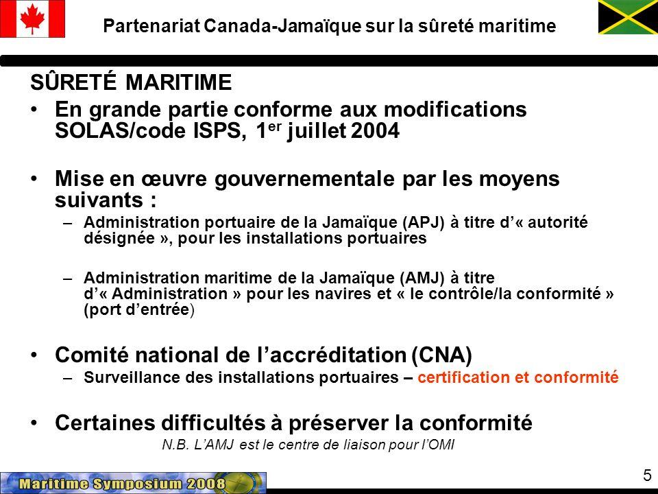 5 Partenariat Canada-Jamaïque sur la sûreté maritime SÛRETÉ MARITIME En grande partie conforme aux modifications SOLAS/code ISPS, 1 er juillet 2004 Mise en œuvre gouvernementale par les moyens suivants : –Administration portuaire de la Jamaïque (APJ) à titre d« autorité désignée », pour les installations portuaires –Administration maritime de la Jamaïque (AMJ) à titre d« Administration » pour les navires et « le contrôle/la conformité » (port dentrée) Comité national de laccréditation (CNA) –Surveillance des installations portuaires – certification et conformité Certaines difficultés à préserver la conformité N.B.