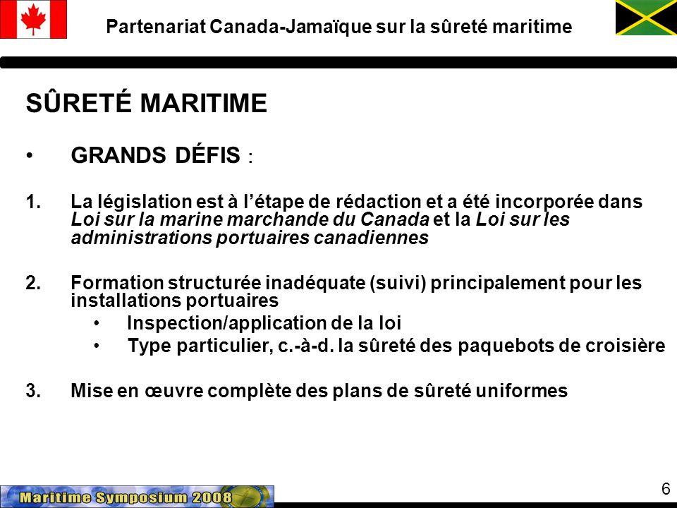 6 Partenariat Canada-Jamaïque sur la sûreté maritime SÛRETÉ MARITIME GRANDS DÉFIS : 1.La législation est à létape de rédaction et a été incorporée dans Loi sur la marine marchande du Canada et la Loi sur les administrations portuaires canadiennes 2.Formation structurée inadéquate (suivi) principalement pour les installations portuaires Inspection/application de la loi Type particulier, c.-à-d.