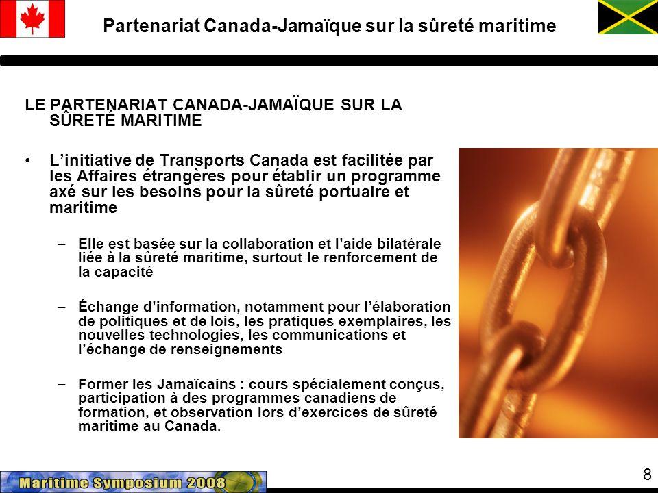 8 LE PARTENARIAT CANADA-JAMAÏQUE SUR LA SÛRETÉ MARITIME Linitiative de Transports Canada est facilitée par les Affaires étrangères pour établir un programme axé sur les besoins pour la sûreté portuaire et maritime –Elle est basée sur la collaboration et laide bilatérale liée à la sûreté maritime, surtout le renforcement de la capacité –Échange dinformation, notamment pour lélaboration de politiques et de lois, les pratiques exemplaires, les nouvelles technologies, les communications et léchange de renseignements –Former les Jamaïcains : cours spécialement conçus, participation à des programmes canadiens de formation, et observation lors dexercices de sûreté maritime au Canada.