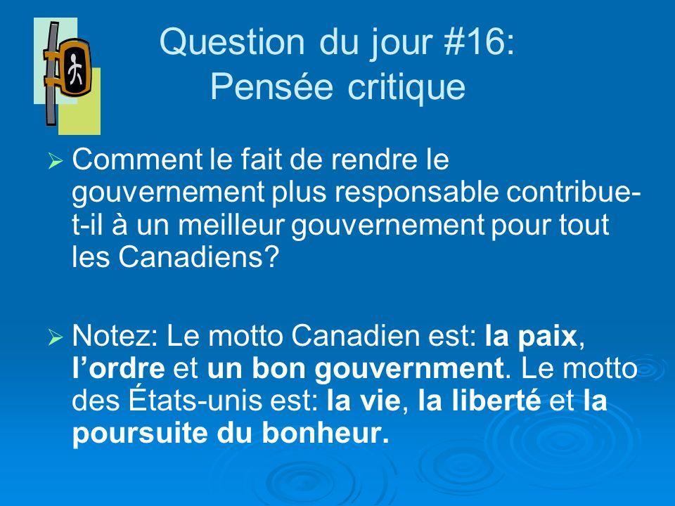 Question du jour #16: Pensée critique Comment le fait de rendre le gouvernement plus responsable contribue- t-il à un meilleur gouvernement pour tout les Canadiens.