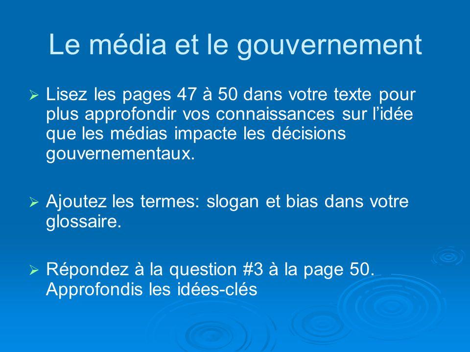 Le média et le gouvernement Lisez les pages 47 à 50 dans votre texte pour plus approfondir vos connaissances sur lidée que les médias impacte les décisions gouvernementaux.