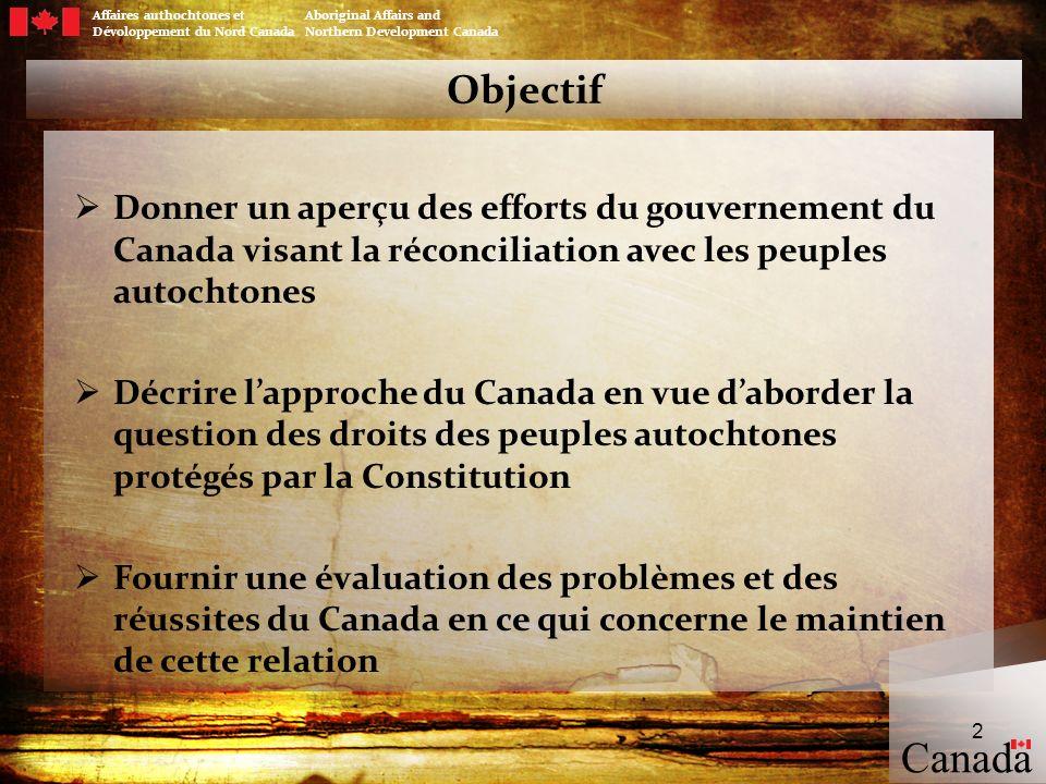 Canada Affaires authochtones et Aboriginal Affairs and Dévoloppement du Nord Canada Northern Development Canada 3 Réconciliation La Constitution du Canada reconnaît et confirme les droits ancestraux et les droits issus de traités (Premières Nations, Inuits et Métis) La Cour suprême du Canada a déclaré que lobjectif sous-jacent de la disposition constitutionnelle (article 35) est la réconciliation : la réconciliation implique la création dun équilibre entre les droits ancestraux et issus de traités et les intérêts sociaux plus larges; la réconciliation n est pas un événement ponctuel; il s agit d un processus continu, depuis la première rencontre jusqu à la négociation et la mise en œuvre des ententes et des traités; et lhonneur de la Couronne est en jeu dans tous ses rapports avec les peuples autochtones.