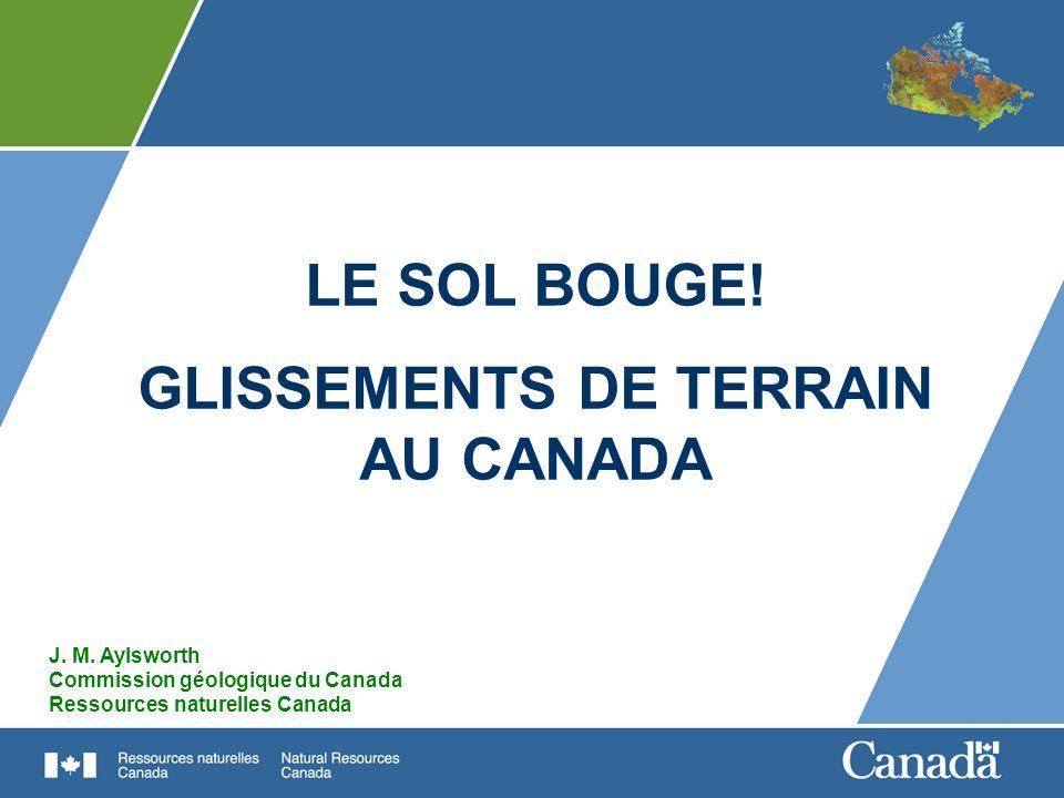 LE SOL BOUGE! GLISSEMENTS DE TERRAIN AU CANADA J. M. Aylsworth Commission géologique du Canada Ressources naturelles Canada