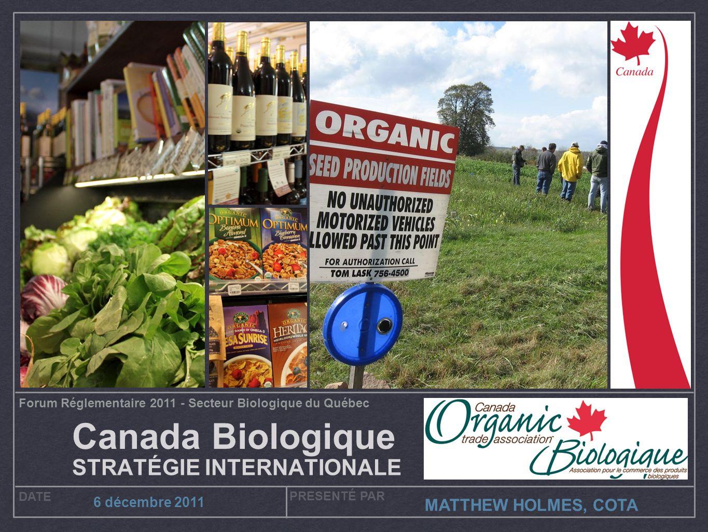 Forum Réglementaire 2011 - Secteur Biologique du Québec DATE PRESENTÉ PAR 6 décembre 2011 MATTHEW HOLMES, COTA Canada Biologique STRATÉGIE INTERNATIONALE
