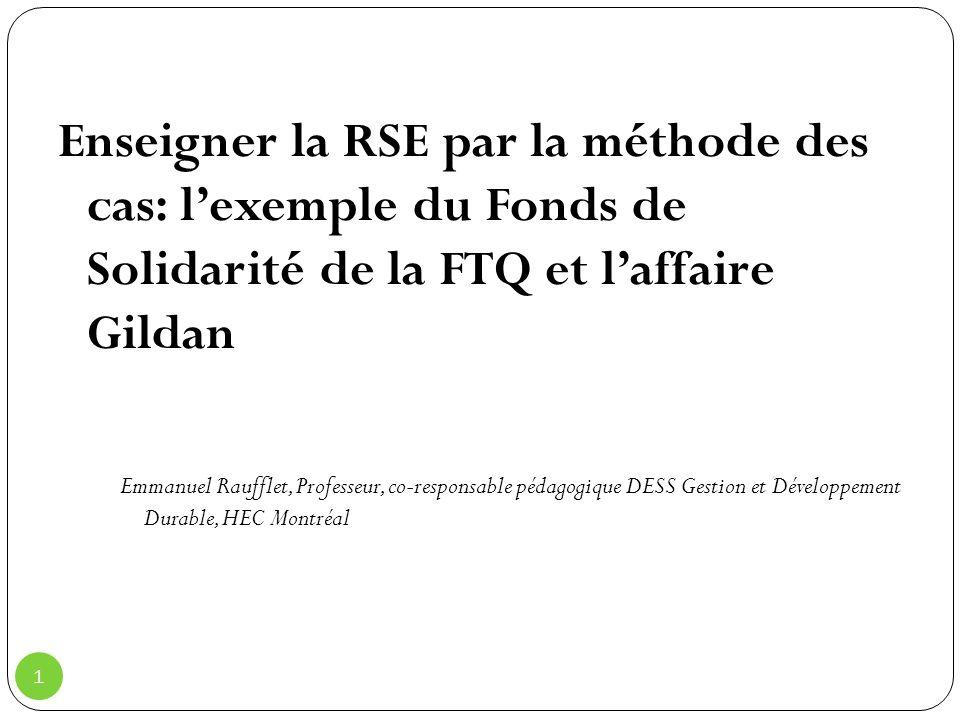 1 Enseigner la RSE par la méthode des cas: lexemple du Fonds de Solidarité de la FTQ et laffaire Gildan Emmanuel Raufflet, Professeur, co-responsable