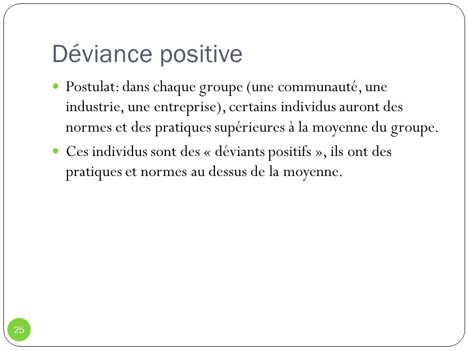 Déviance positive 25 Postulat: dans chaque groupe (une communauté, une industrie, une entreprise), certains individus auront des normes et des pratiqu