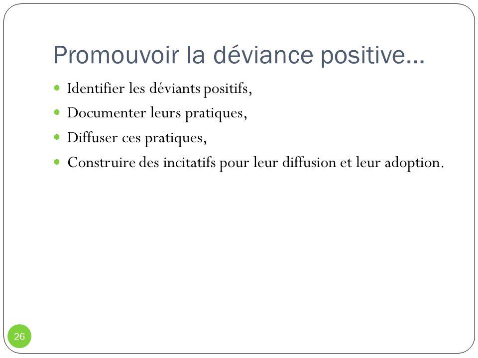 Promouvoir la déviance positive… 26 Identifier les déviants positifs, Documenter leurs pratiques, Diffuser ces pratiques, Construire des incitatifs po