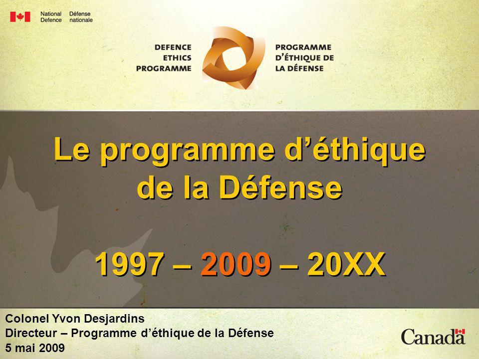 National Defence Défense nationale Canada 1 Le programme déthique de la Défense 1997 – 2009 – 20XX Colonel Yvon Desjardins Directeur – Programme déthique de la Défense 5 mai 2009