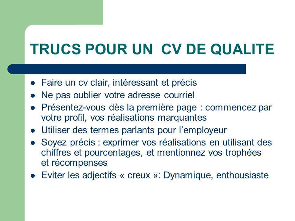 TRUCS POUR UN CV DE QUALITE Faire un cv clair, intéressant et précis Ne pas oublier votre adresse courriel Présentez-vous dès la première page : comme