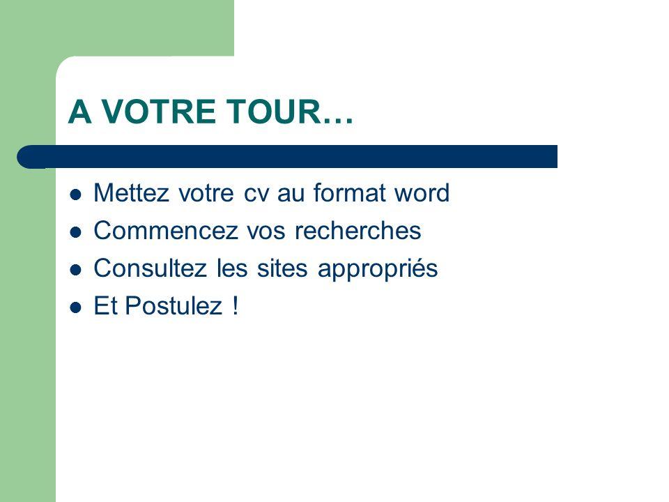 A VOTRE TOUR… Mettez votre cv au format word Commencez vos recherches Consultez les sites appropriés Et Postulez !