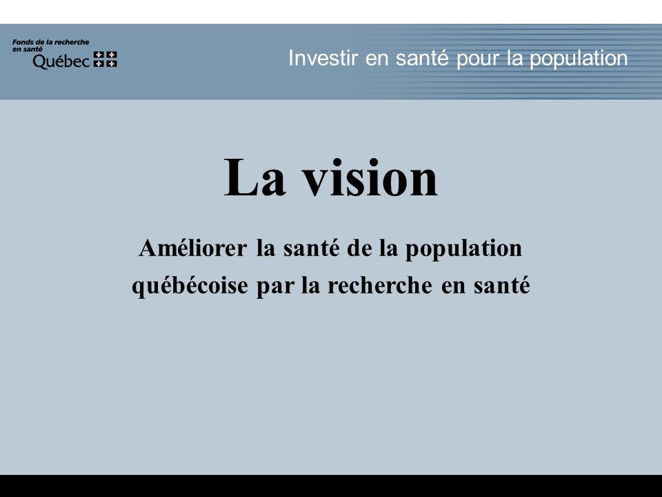 La vision Améliorer la santé de la population québécoise par la recherche en santé Investir en santé pour la population