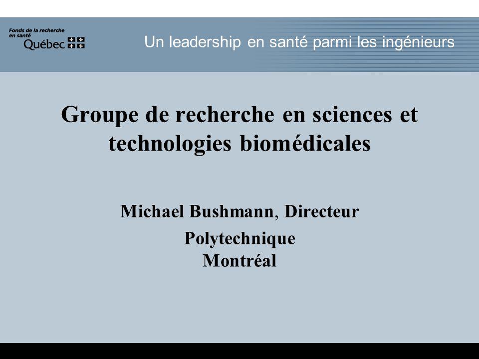 Un leadership en santé parmi les ingénieurs Groupe de recherche en sciences et technologies biomédicales Michael Bushmann, Directeur Polytechnique Montréal
