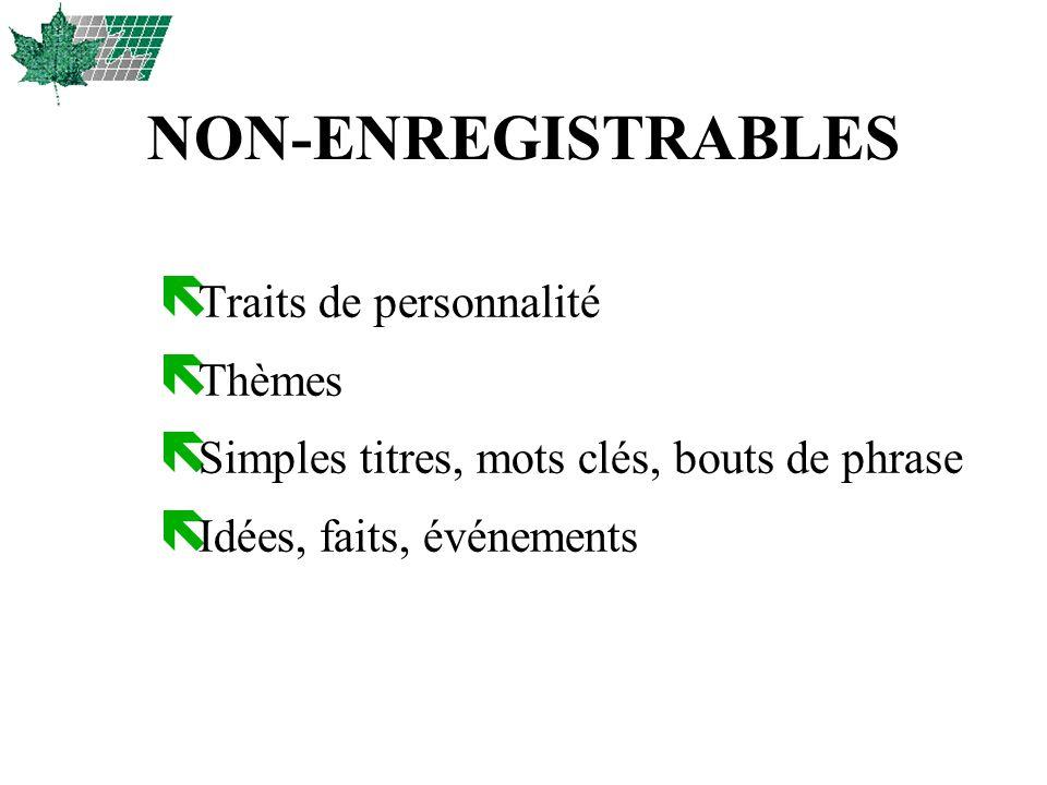 NON-ENREGISTRABLES ë Traits de personnalité ë Thèmes ë Simples titres, mots clés, bouts de phrase ë Idées, faits, événements