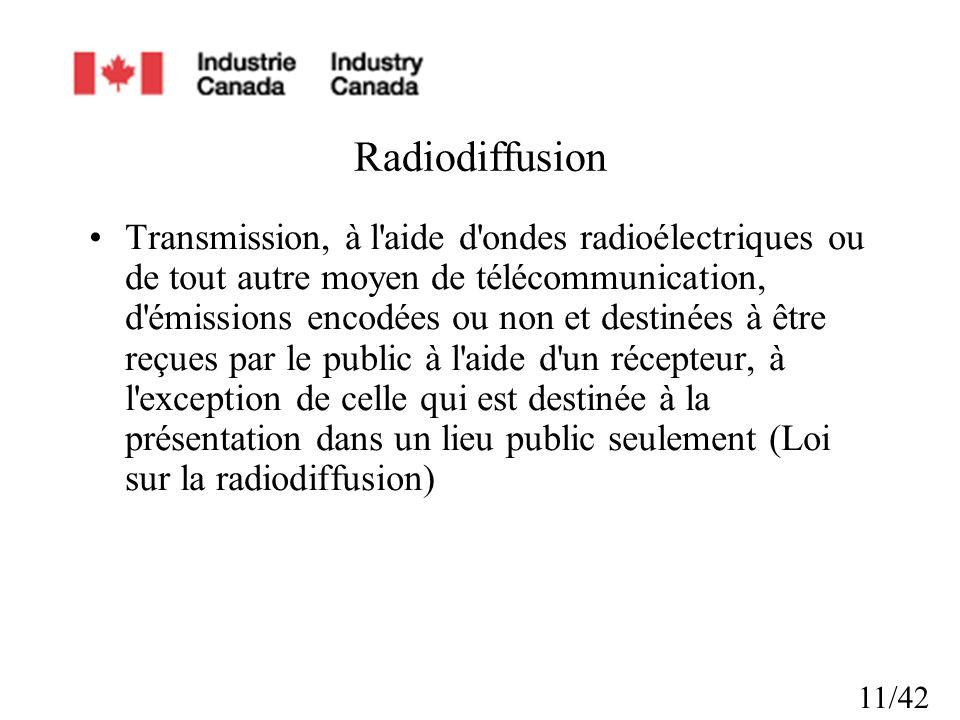 11/42 Radiodiffusion Transmission, à l aide d ondes radioélectriques ou de tout autre moyen de télécommunication, d émissions encodées ou non et destinées à être reçues par le public à l aide d un récepteur, à l exception de celle qui est destinée à la présentation dans un lieu public seulement (Loi sur la radiodiffusion)