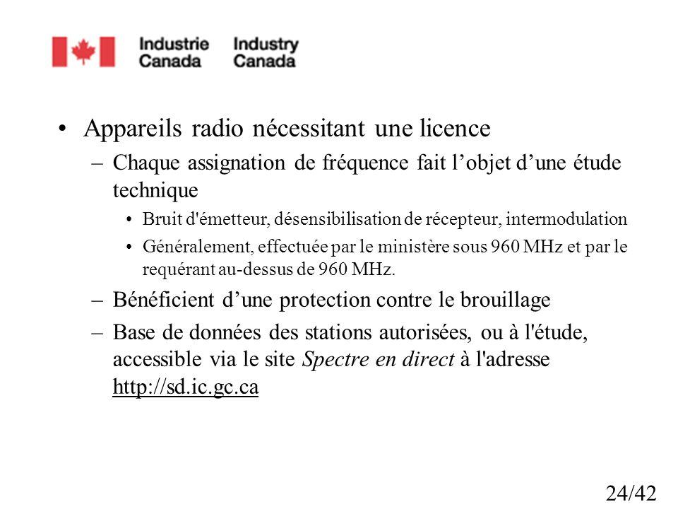 24/42 Appareils radio nécessitant une licence –Chaque assignation de fréquence fait lobjet dune étude technique Bruit d émetteur, désensibilisation de récepteur, intermodulation Généralement, effectuée par le ministère sous 960 MHz et par le requérant au-dessus de 960 MHz.