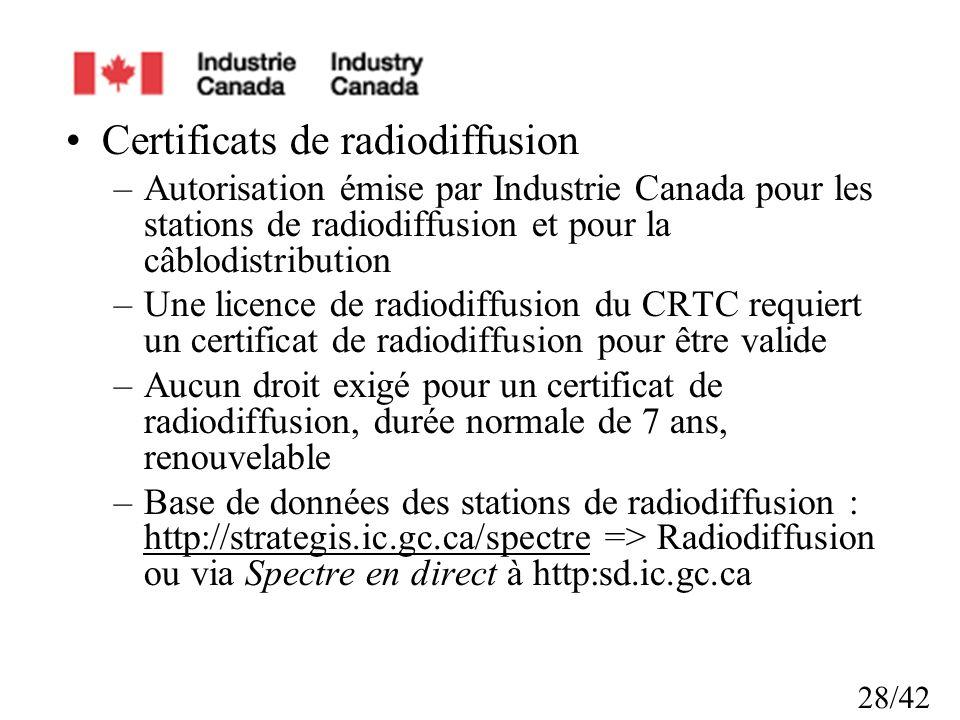 28/42 Certificats de radiodiffusion –Autorisation émise par Industrie Canada pour les stations de radiodiffusion et pour la câblodistribution –Une licence de radiodiffusion du CRTC requiert un certificat de radiodiffusion pour être valide –Aucun droit exigé pour un certificat de radiodiffusion, durée normale de 7 ans, renouvelable –Base de données des stations de radiodiffusion : http://strategis.ic.gc.ca/spectre => Radiodiffusion ou via Spectre en direct à http:sd.ic.gc.ca