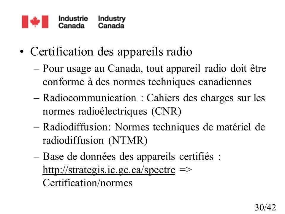 30/42 Certification des appareils radio –Pour usage au Canada, tout appareil radio doit être conforme à des normes techniques canadiennes –Radiocommunication : Cahiers des charges sur les normes radioélectriques (CNR) –Radiodiffusion: Normes techniques de matériel de radiodiffusion (NTMR) –Base de données des appareils certifiés : http://strategis.ic.gc.ca/spectre => Certification/normes