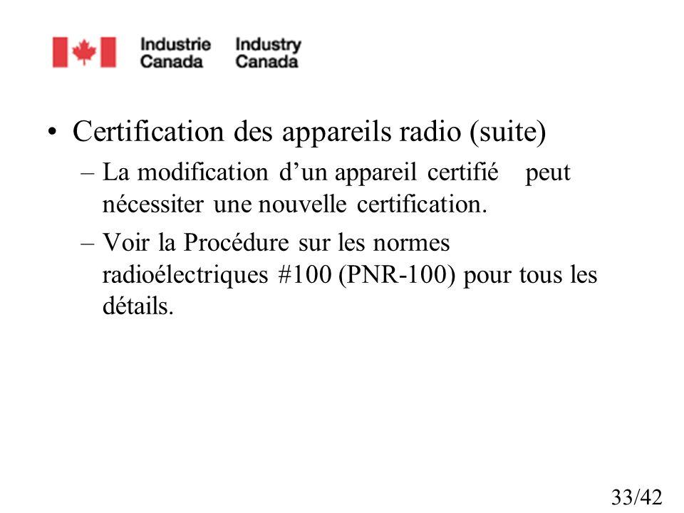 33/42 Certification des appareils radio (suite) –La modification dun appareil certifiépeut nécessiter une nouvelle certification. –Voir la Procédure s