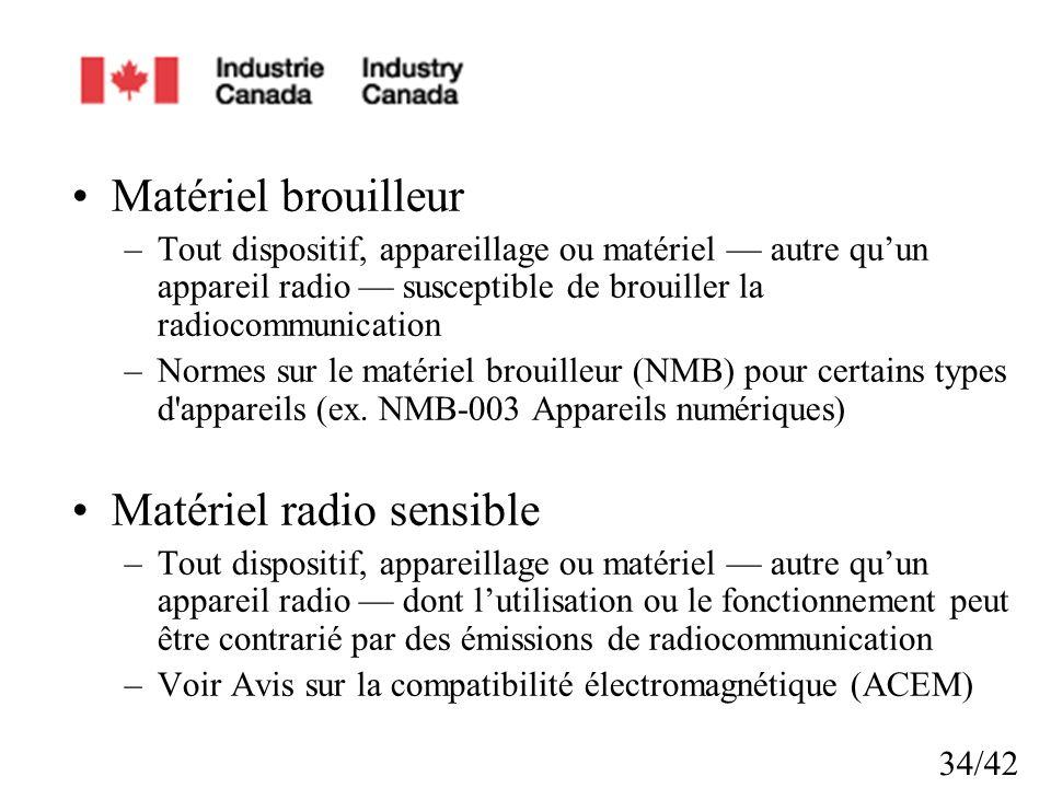 34/42 Matériel brouilleur –Tout dispositif, appareillage ou matériel autre quun appareil radio susceptible de brouiller la radiocommunication –Normes sur le matériel brouilleur (NMB) pour certains types d appareils (ex.