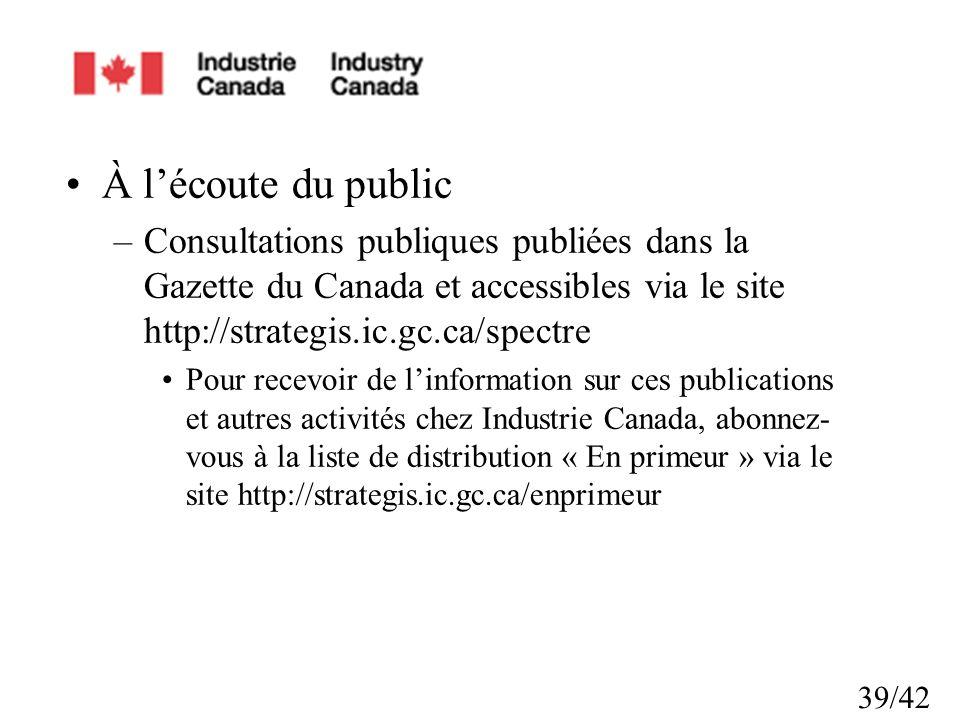39/42 À lécoute du public –Consultations publiques publiées dans la Gazette du Canada et accessibles via le site http://strategis.ic.gc.ca/spectre Pour recevoir de linformation sur ces publications et autres activités chez Industrie Canada, abonnez- vous à la liste de distribution « En primeur » via le site http://strategis.ic.gc.ca/enprimeur