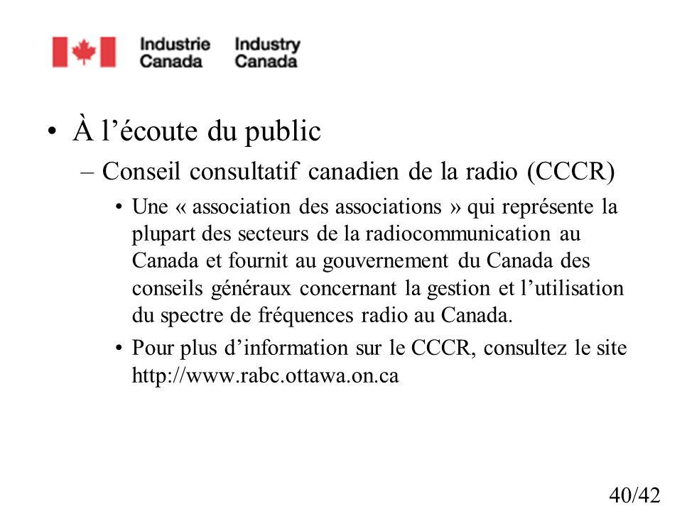 40/42 À lécoute du public –Conseil consultatif canadien de la radio (CCCR) Une « association des associations » qui représente la plupart des secteurs de la radiocommunication au Canada et fournit au gouvernement du Canada des conseils généraux concernant la gestion et lutilisation du spectre de fréquences radio au Canada.