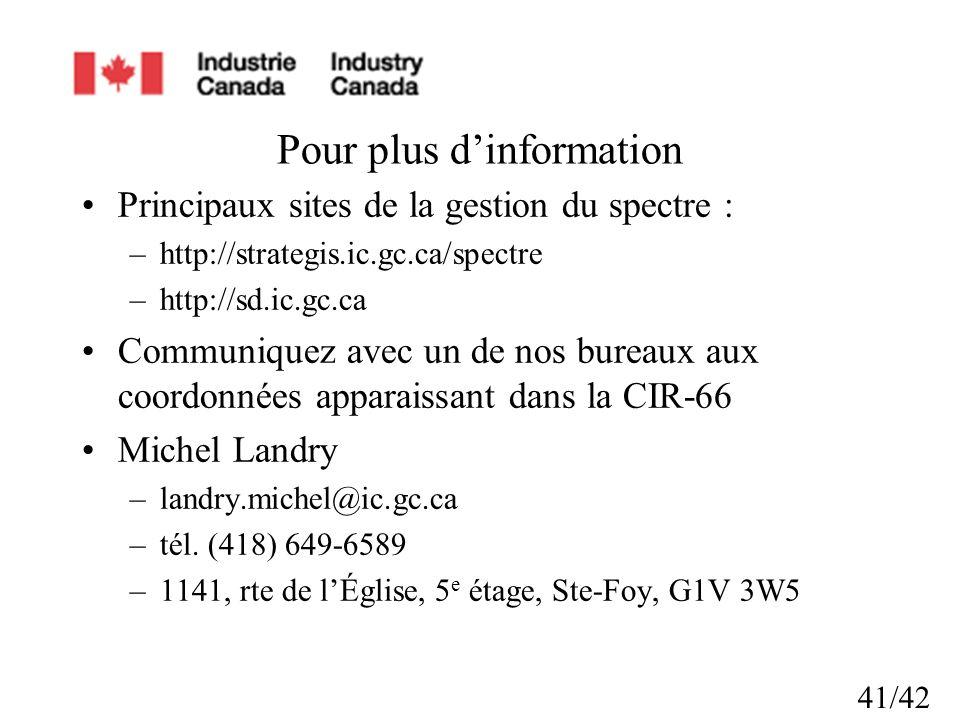 41/42 Pour plus dinformation Principaux sites de la gestion du spectre : –http://strategis.ic.gc.ca/spectre –http://sd.ic.gc.ca Communiquez avec un de nos bureaux aux coordonnées apparaissant dans la CIR-66 Michel Landry –landry.michel@ic.gc.ca –tél.