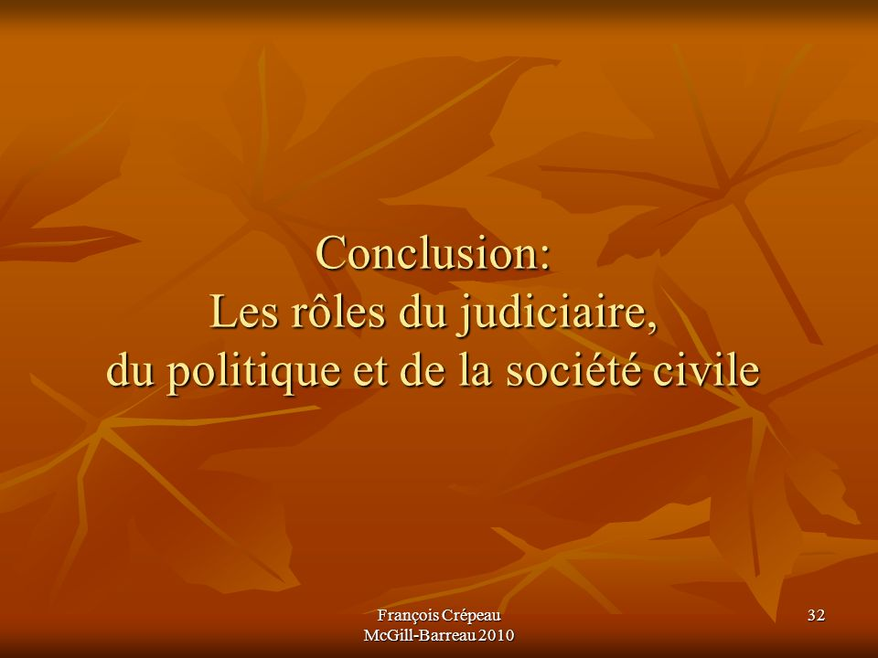 François Crépeau McGill-Barreau 2010 32 Conclusion: Les rôles du judiciaire, du politique et de la société civile