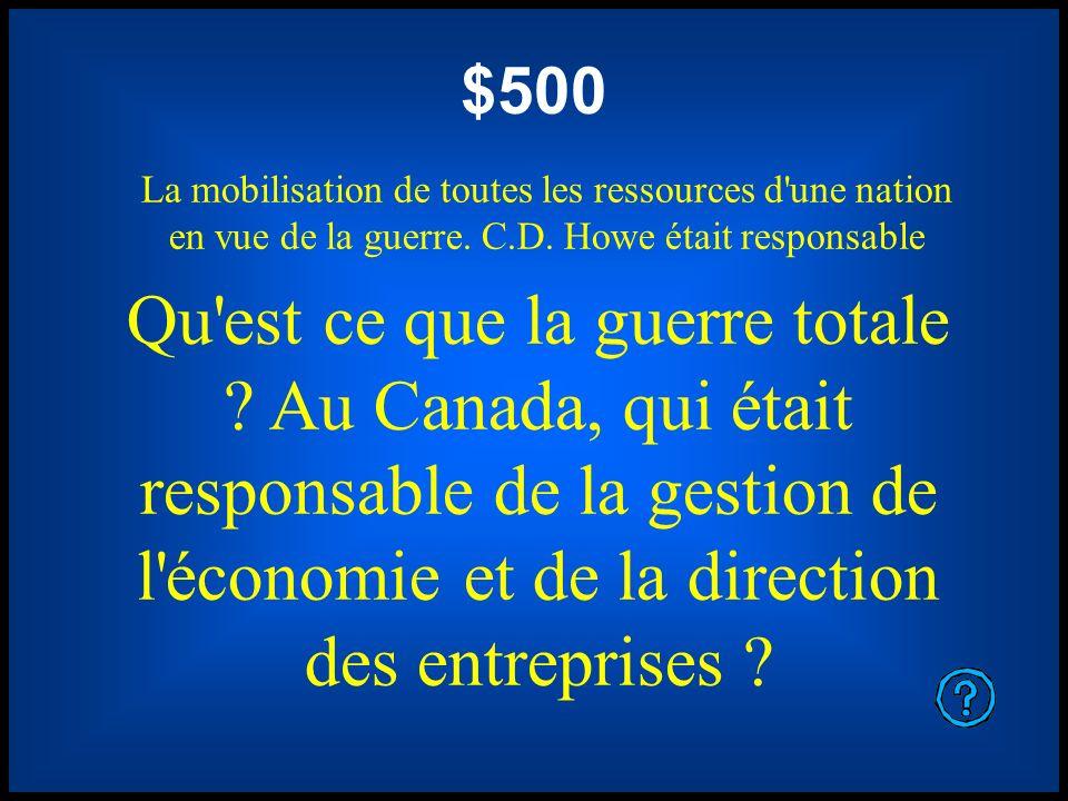 $500 La mobilisation de toutes les ressources d'une nation en vue de la guerre. C.D. Howe était responsable Qu'est ce que la guerre totale ? Au Canada
