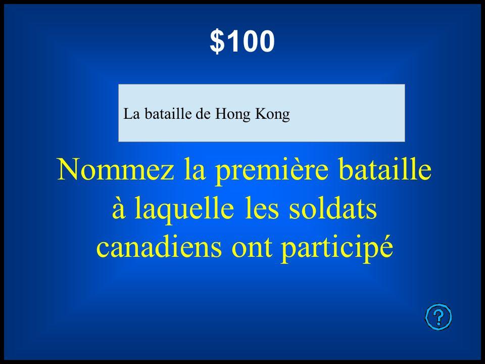 $100 Nommez la première bataille à laquelle les soldats canadiens ont participé La bataille de Hong Kong