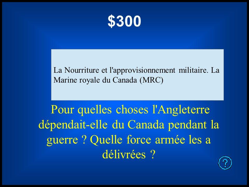 $300 Pour quelles choses l'Angleterre dépendait-elle du Canada pendant la guerre ? Quelle force armée les a délivrées ? La Nourriture et l'approvision