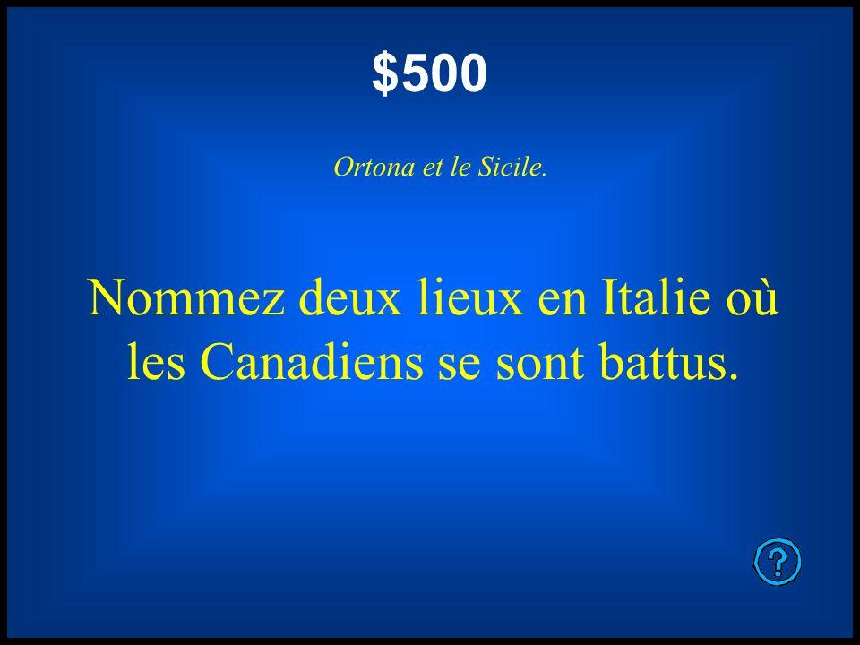 $500 Ortona et le Sicile. Nommez deux lieux en Italie où les Canadiens se sont battus.