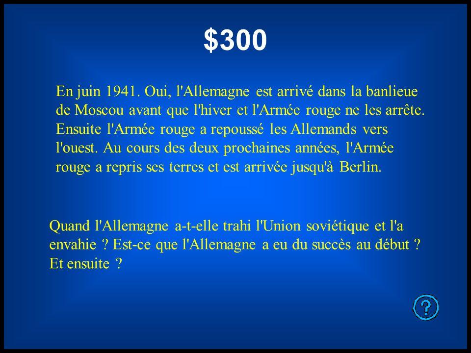 $300 En juin 1941. Oui, l'Allemagne est arrivé dans la banlieue de Moscou avant que l'hiver et l'Armée rouge ne les arrête. Ensuite l'Armée rouge a re