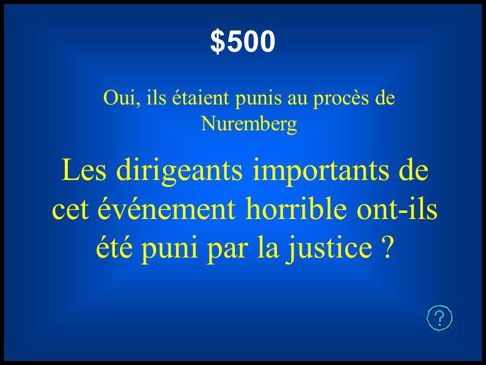 $500 Oui, ils étaient punis au procès de Nuremberg Les dirigeants importants de cet événement horrible ont-ils été puni par la justice ?