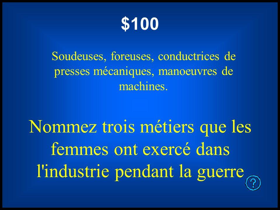 $100 Soudeuses, foreuses, conductrices de presses mécaniques, manoeuvres de machines. Nommez trois métiers que les femmes ont exercé dans l'industrie