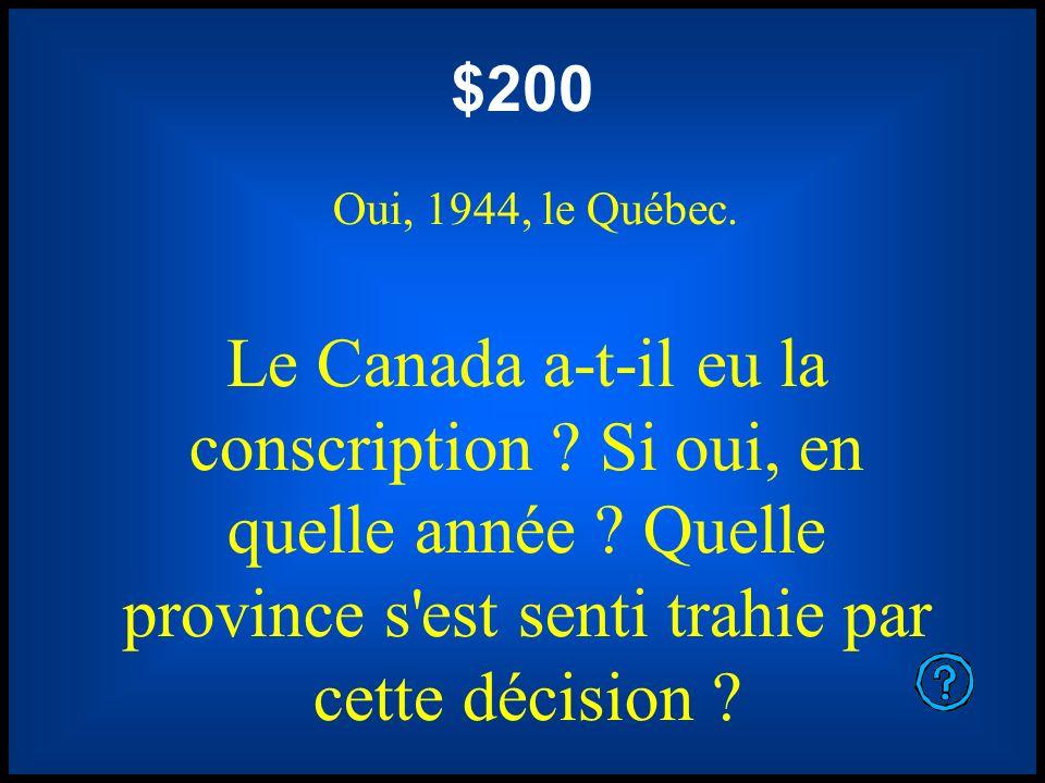 $200 Oui, 1944, le Québec. Le Canada a-t-il eu la conscription ? Si oui, en quelle année ? Quelle province s'est senti trahie par cette décision ?
