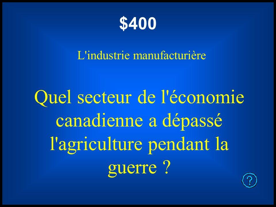 $400 L'industrie manufacturière Quel secteur de l'économie canadienne a dépassé l'agriculture pendant la guerre ?