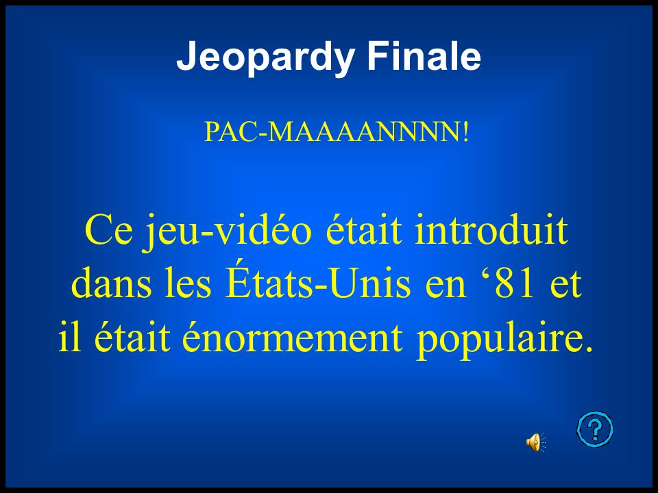Jeopardy Finale PAC-MAAAANNNN! Ce jeu-vidéo était introduit dans les États-Unis en 81 et il était énormement populaire.