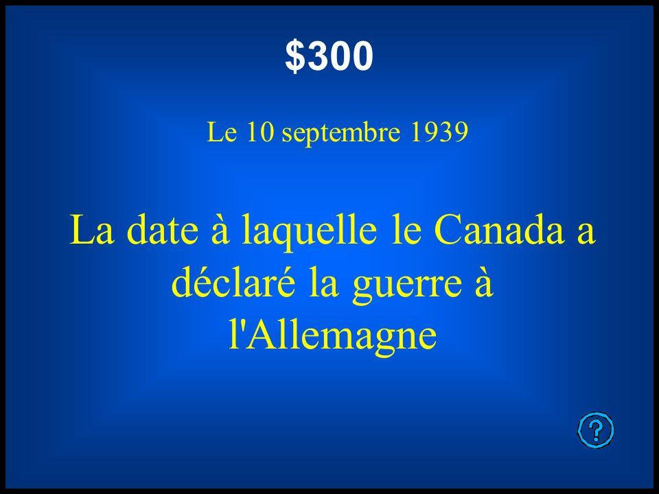 $300 Le 10 septembre 1939 La date à laquelle le Canada a déclaré la guerre à l'Allemagne