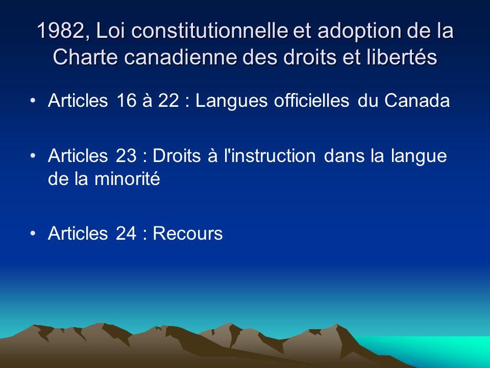1982, Loi constitutionnelle et adoption de la Charte canadienne des droits et libertés Articles 16 à 22 : Langues officielles du Canada Articles 23 : Droits à l instruction dans la langue de la minorité Articles 24 : Recours