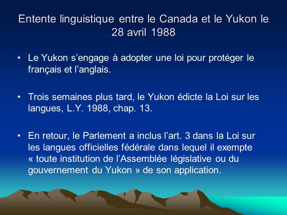 Entente linguistique entre le Canada et le Yukon le 28 avril 1988 Le Yukon sengage à adopter une loi pour protéger le français et langlais.