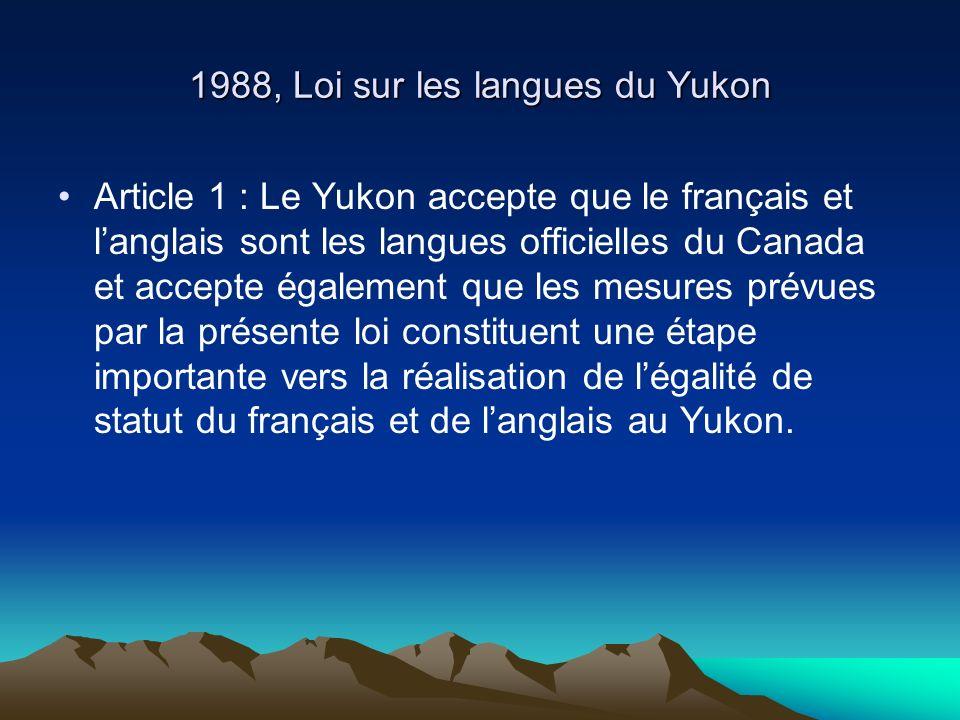 1988, Loi sur les langues du Yukon Article 1 : Le Yukon accepte que le français et langlais sont les langues officielles du Canada et accepte également que les mesures prévues par la présente loi constituent une étape importante vers la réalisation de légalité de statut du français et de langlais au Yukon.