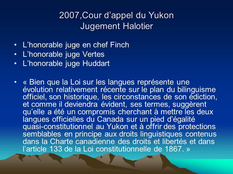 2007,Cour dappel du Yukon Jugement Halotier Lhonorable juge en chef Finch Lhonorable juge Vertes Lhonorable juge Huddart « Bien que la Loi sur les langues représente une évolution relativement récente sur le plan du bilinguisme officiel, son historique, les circonstances de son édiction, et comme il deviendra évident, ses termes, suggèrent quelle a été un compromis cherchant à mettre les deux langues officielles du Canada sur un pied dégalité quasi-constitutionnel au Yukon et à offrir des protections semblables en principe aux droits linguistiques contenus dans la Charte canadienne des droits et libertés et dans larticle 133 de la Loi constitutionnelle de 1867.