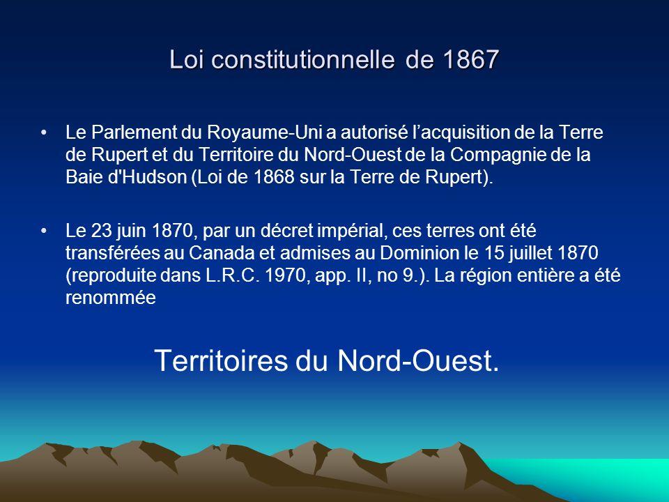 Loi constitutionnelle de 1867 Le Parlement du Royaume-Uni a autorisé lacquisition de la Terre de Rupert et du Territoire du Nord-Ouest de la Compagnie de la Baie d Hudson (Loi de 1868 sur la Terre de Rupert).